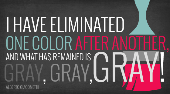 I have eliminated one color after another, and what has remained is gray gray gray